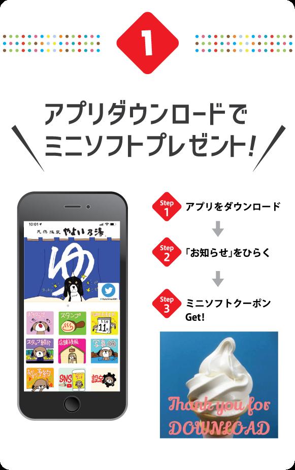 1.アプリダウンロードでミニソフトプレゼント! STEP1.アプリをダウンロード → STEP2.「お知らせ」をひらく → STEP3.ミニソフトクーポンGet!