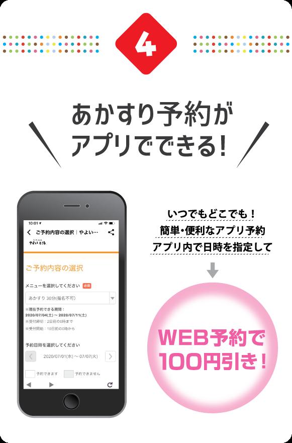 4.あかすり予約がアプリでできる! いつでもどこでも!簡単・便利なアプリ予約アプリ内で日時を指定して → WEB予約で100円引き!